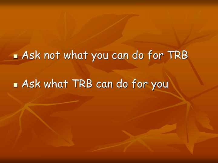 Ask not what you can do for TRB