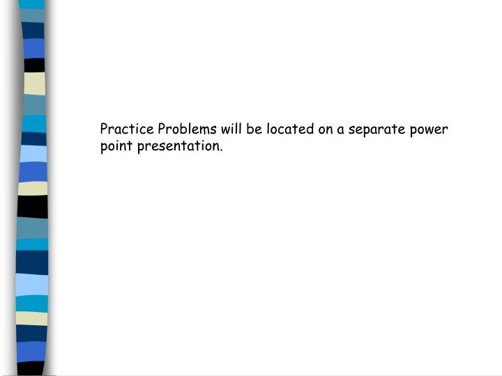 Practice Problems will be located on a separate power point presentation.