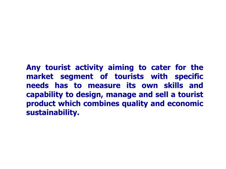 Any tourist activity aiming to cater for the market segment of tourists with specific needs has to measure its own skills and capability to design, manage and sell a tourist product which combines quality and economic sustainability.