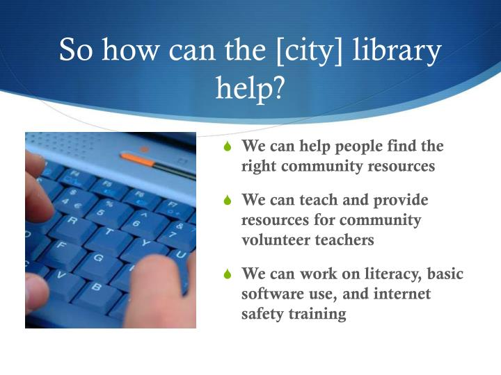 So how can the [city] library help?