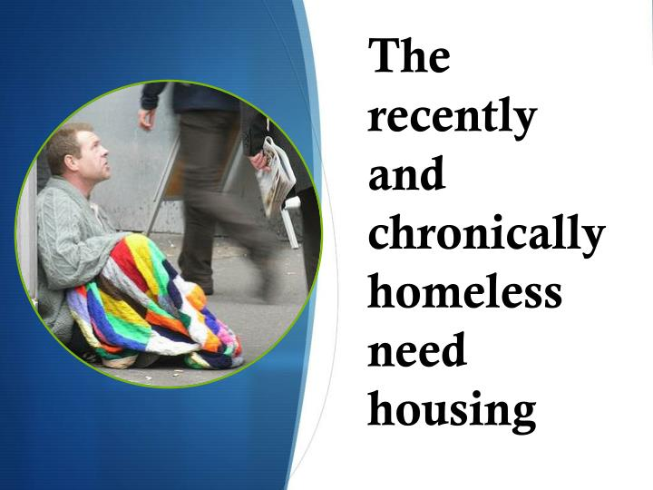 The recently and chronically homeless need housing