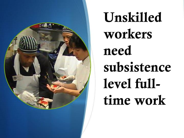 Unskilled workers need subsistence level full-time work