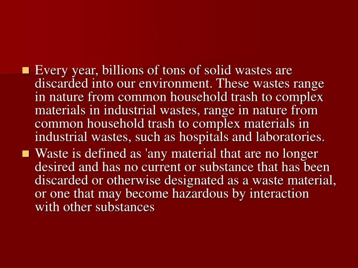 Every year, billions of tons of solid wastes are discarded into our environment. These wastes range in nature from common household trash to complex materials in industrial wastes, range in nature from common household trash to complex materials in industrial wastes, such as hospitals and laboratories.