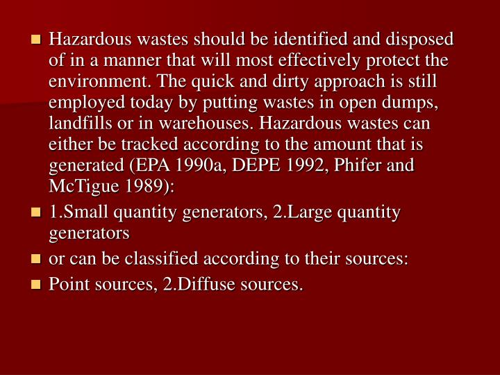 Hazardous wastes should be identified and disposed of in a manner that will most effectively protect the environment. The quick and dirty approach is still employed today by putting wastes in open dumps, landfills or in warehouses. Hazardous wastes can either be tracked according to the amount that is generated (EPA 1990a, DEPE 1992, Phifer and McTigue 1989):