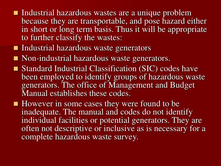 Industrial hazardous wastes are a unique problem because they are transportable, and pose hazard either in short or long term basis. Thus it will be appropriate to further classify the wastes: