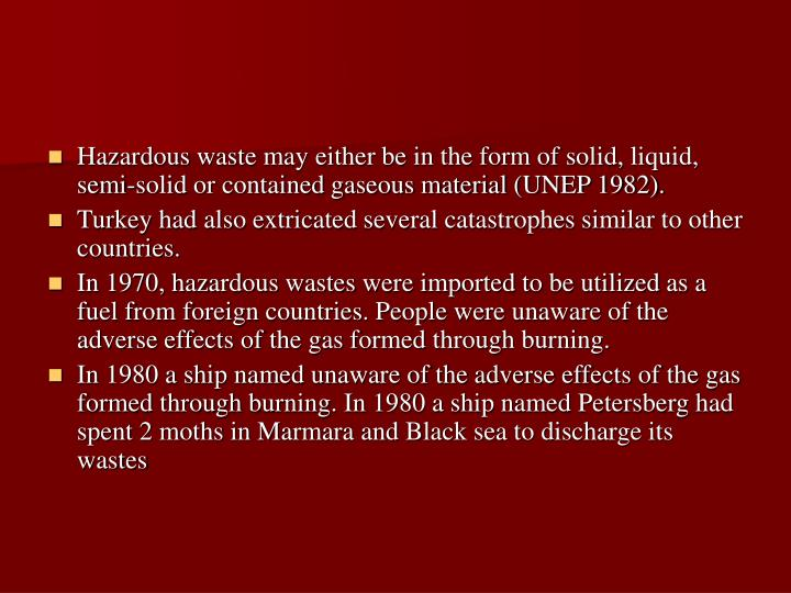 Hazardous waste may either be in the form of solid, liquid, semi-solid or contained gaseous material (UNEP 1982).