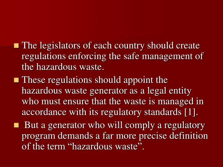 The legislators of each country should create regulations enforcing the safe management of the hazardous waste.