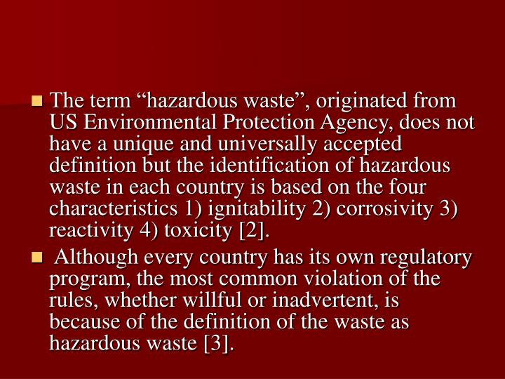 The term hazardous waste, originated from US Environmental Protection Agency, does not have a unique and universally accepted definition but the identification of hazardous waste in each country is based on the four characteristics 1) ignitability 2) corrosivity 3) reactivity 4) toxicity [2].
