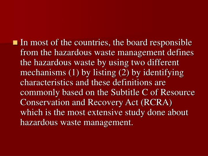 In most of the countries, the board responsible from the hazardous waste management defines the hazardous waste by using two different mechanisms (1) by listing (2) by identifying characteristics and these definitions are commonly based on the Subtitle C of Resource Conservation and Recovery Act (RCRA) which is the most extensive study done about hazardous waste management.