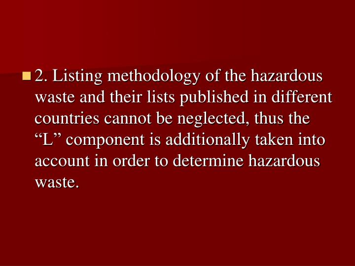 """2. Listing methodology of the hazardous waste and their lists published in different countries cannot be neglected, thus the """"L"""" component is additionally taken into account in order to determine hazardous waste."""