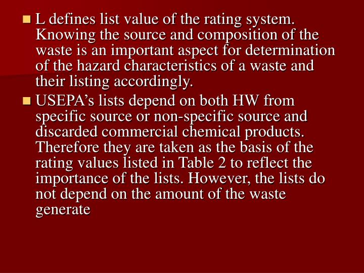 L defines list value of the rating system. Knowing the source and composition of the waste is an important aspect for determination of the hazard characteristics of a waste and their listing accordingly.