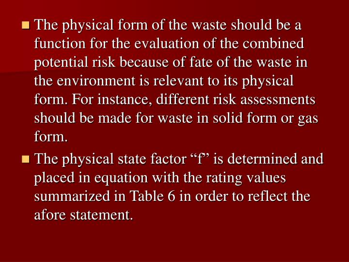 The physical form of the waste should be a function for the evaluation of the combined potential risk because of fate of the waste in the environment is relevant to its physical form. For instance, different risk assessments should be made for waste in solid form or gas form.