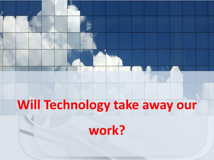 Will Technology take away our work?