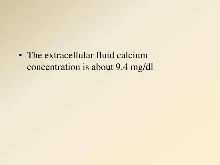 The extracellular fluid calcium concentration is about 9.4 mg/dl
