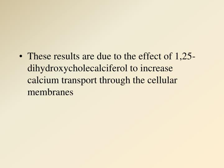 These results are due to the effect of 1,25-dihydroxycholecalciferol to increase calcium transport through the cellular membranes