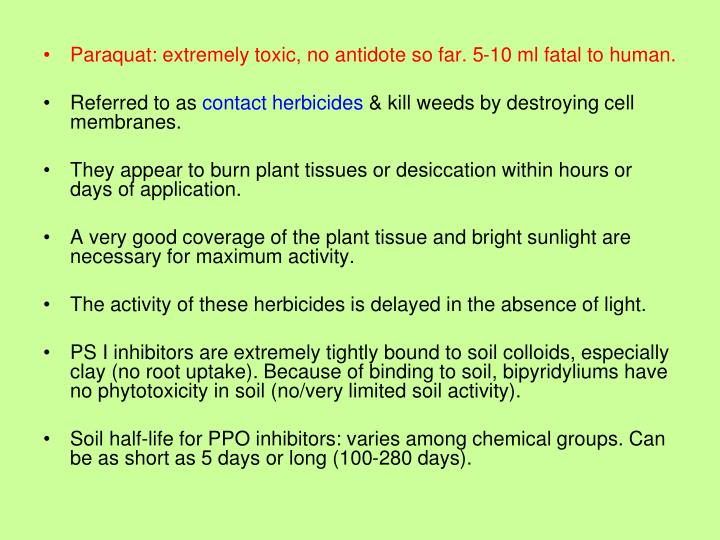Paraquat: extremely toxic, no antidote so far. 5-10 ml fatal to human.