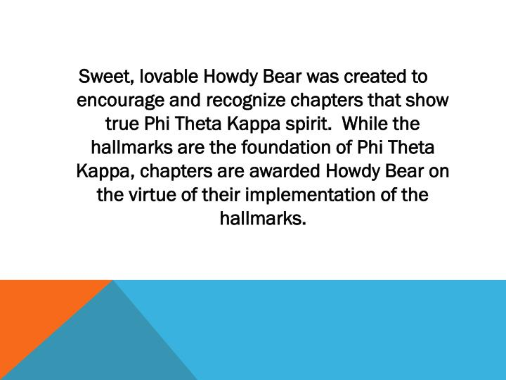 Sweet, lovable Howdy Bear was created to encourage and recognize chapters that show true Phi Theta Kappa spirit.  While the hallmarks are the foundation of Phi Theta Kappa, chapters are awarded Howdy Bear on the virtue of their implementation of the hallmarks.
