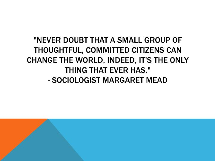 """Never doubt that a small group of thoughtful, committed citizens can change the world, indeed, it's the only thing that ever has."""