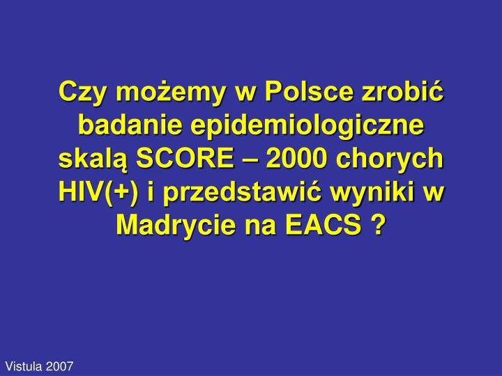Czy możemy w Polsce zrobić badanie epidemiologiczne skalą SCORE – 2000 chorych HIV(+) i przedstawić wyniki w Madrycie na EACS ?