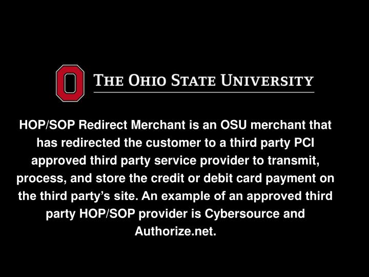 HOP/SOP Redirect Merchant is an OSU merchant that has redirected the customer to a third party PCI approved third party service provider to transmit, process, and store the credit or debit card payment on the third party's site. An example of an approved third party HOP/SOP provider is Cybersource and Authorize.net.