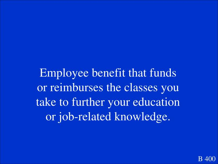 Employee benefit that funds or reimburses the classes you take to further your education or job-related knowledge.