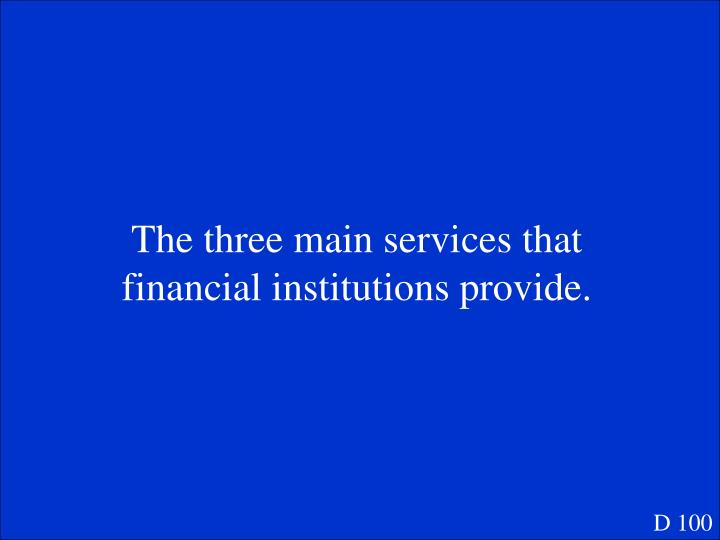 The three main services that financial institutions provide.