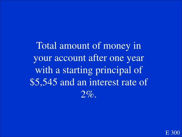 Total amount of money in your account after one year with a starting principal of $5,545 and an interest rate of 2%.