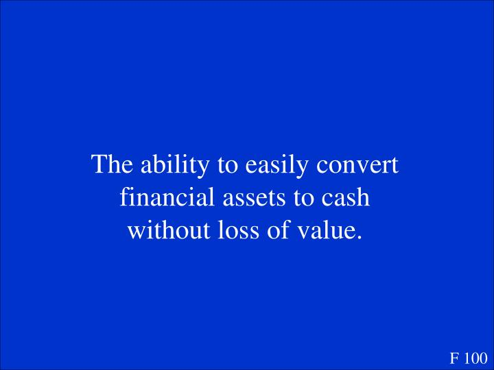 The ability to easily convert financial assets to cash without loss of value.