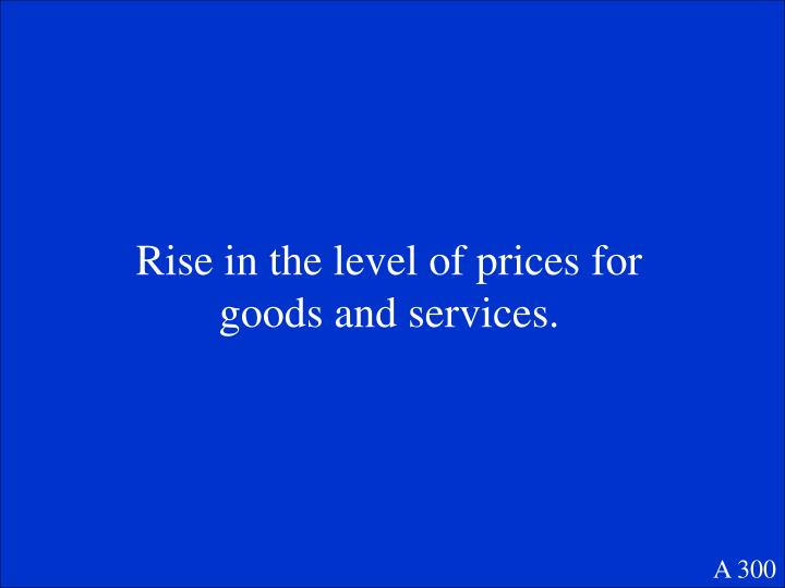 Rise in the level of prices for goods and services.