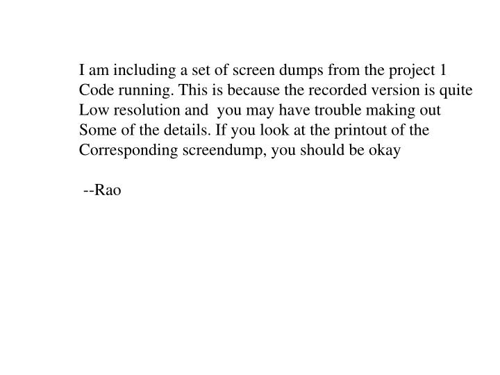 I am including a set of screen dumps from the project 1