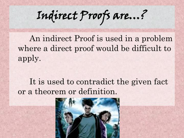 Indirect Proofs are…?