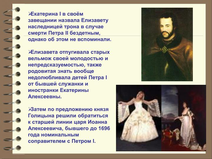 Екатерина I в своём завещании назвала Елизавету наследницей трона в случае смерти Петра II бездетным, однако об этом не вспоминали.