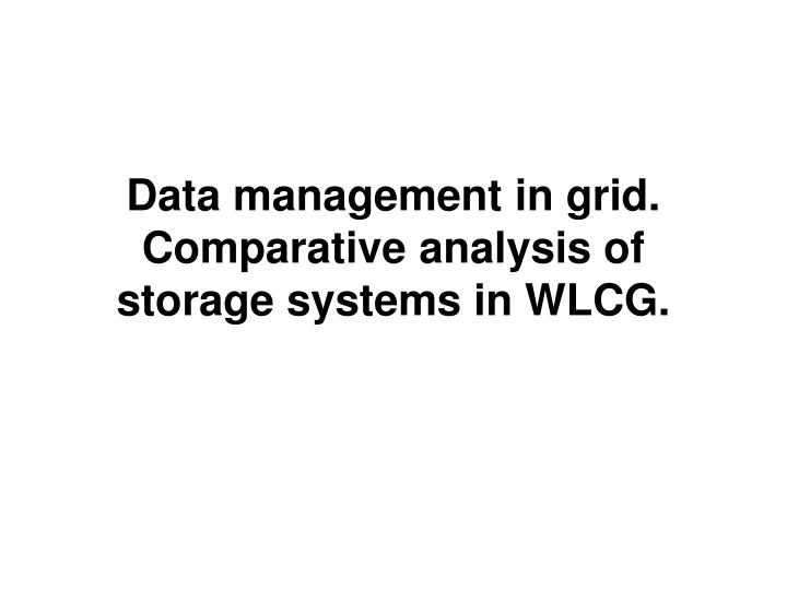 Data management in grid comparative analysis of storage systems in wlcg