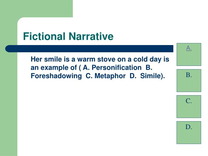 Her smile is a warm stove on a cold day is an example of ( A. Personification  B. Foreshadowing  C. Metaphor  D.  Simile).