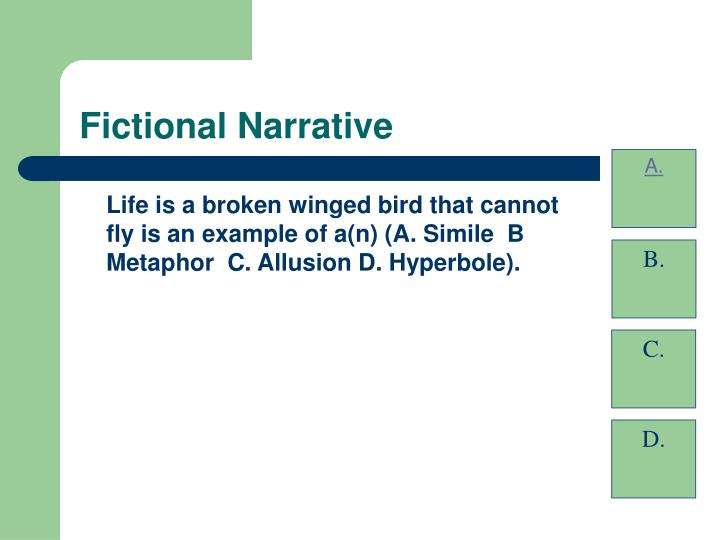 Life is a broken winged bird that cannot fly is an example of a(n) (A. Simile  B Metaphor  C. Allusion D. Hyperbole).