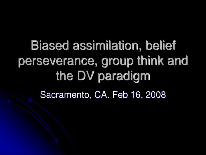 biased assimilation belief perseverance group think and the dv paradigm