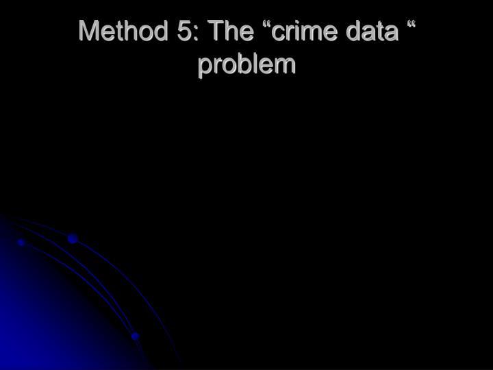 "Method 5: The ""crime data "" problem"