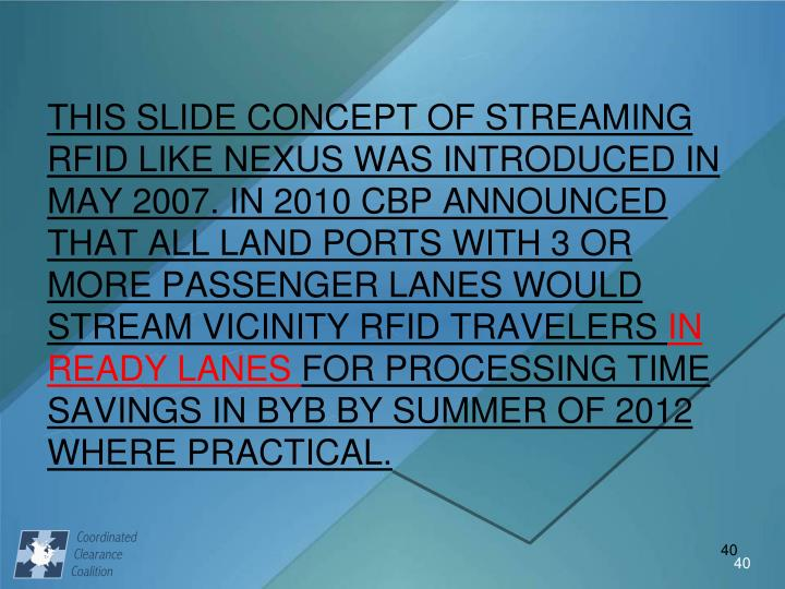 THIS SLIDE CONCEPT OF STREAMING RFID LIKE NEXUS WAS INTRODUCED IN MAY 2007. IN 2010 CBP ANNOUNCED THAT ALL LAND PORTS WITH 3 OR MORE PASSENGER LANES WOULD STREAM VICINITY RFID TRAVELERS