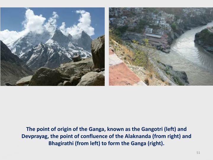 The point of origin of the Ganga, known as the Gangotri (left) and Devprayag, the point of confluence of the Alaknanda (from right) and Bhagirathi (from left) to form the Ganga (right).