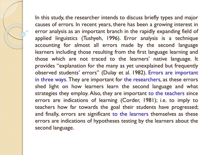 In this study, the researcher intends to discuss briefly types and major causes of errors. In recent years, there has been a growing interest in error analysis as an important branch in the rapidly expanding field of applied linguistics (