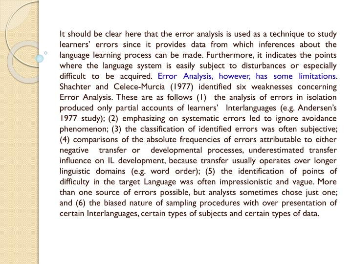 It should be clear here that the error analysis is used as a technique to study learners' errors since it provides data from which inferences about the language learning process can be made. Furthermore, it indicates the points where the language system is easily subject to disturbances or especially difficult to be acquired.