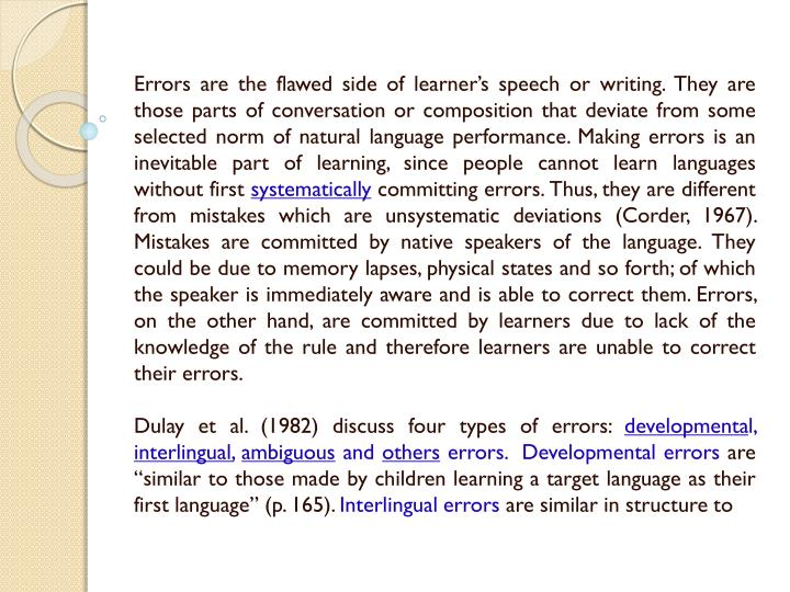 Errors are the flawed side of learner's speech or writing. They are those parts of conversation or composition that deviate from some selected norm of natural language performance. Making errors is an inevitable part of learning, since people cannot learn languages without first