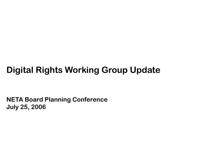 Digital rights working group update neta board planning conference july 25 2006