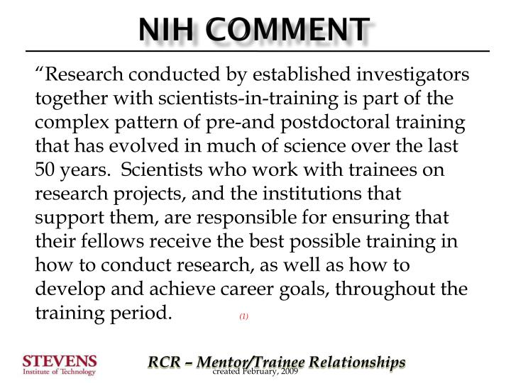 """Research conducted by established investigators together with scientists-in-training is part of the complex pattern of pre-and postdoctoral training that has evolved in much of science over the last 50 years.  Scientists who work with trainees on research projects, and the institutions that support them, are responsible for ensuring that their fellows receive the best possible training in how to conduct research, as well as how to develop and achieve career goals, throughout the training period."
