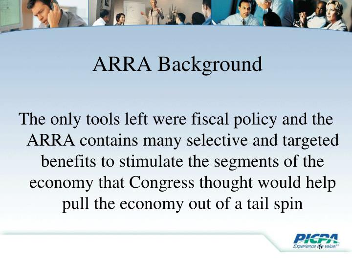 The only tools left were fiscal policy and the ARRA contains many selective and targeted benefits to stimulate the segments of the economy that Congress thought would help pull the economy out of a tail spin