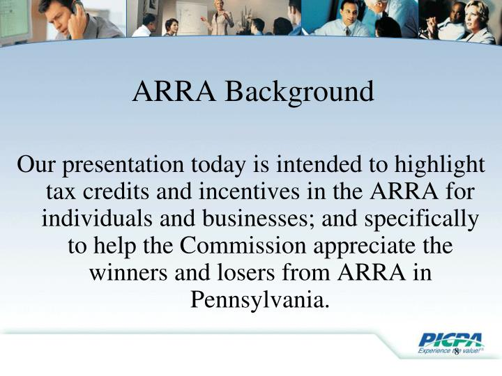 Our presentation today is intended to highlight tax credits and incentives in the ARRA for individuals and businesses; and specifically to help the Commission appreciate the winners and losers from ARRA in Pennsylvania.