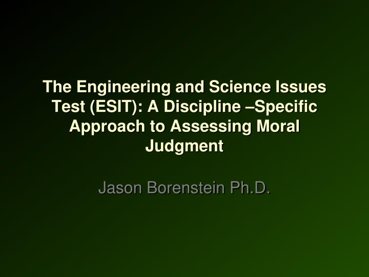 The Engineering and Science Issues Test (ESIT): A Discipline –Specific Approach to Assessing Moral Judgment
