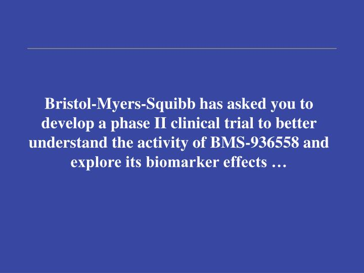 Bristol-Myers-Squibb has asked you to develop a phase II clinical trial to better understand the activity of BMS-936558 and explore its biomarker effects …