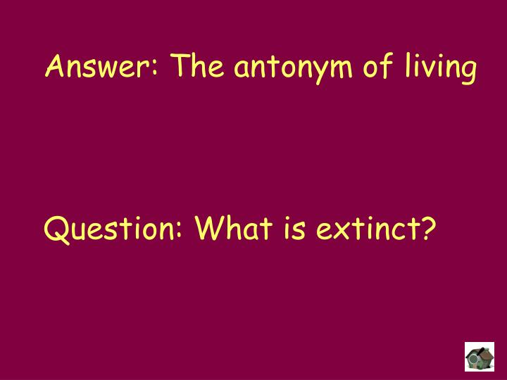 Answer: The antonym of living