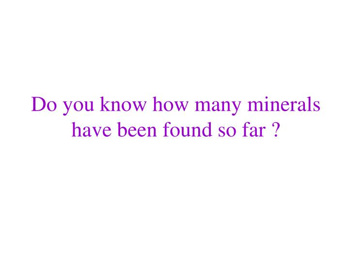 Do you know how many minerals have been found so far ?